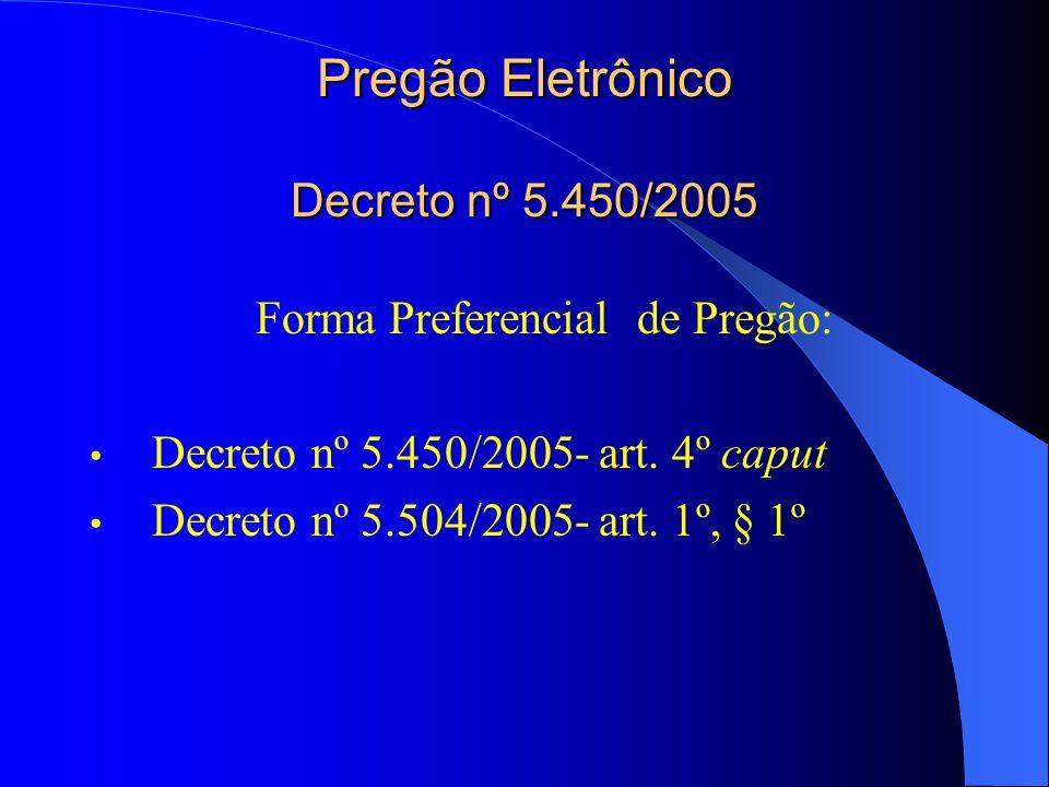Pregão Eletrônico Decreto nº 5.450/2005 Forma Preferencial de Pregão: Decreto nº 5.450/2005- art. 4º caput Decreto nº 5.504/2005- art. 1º, § 1º