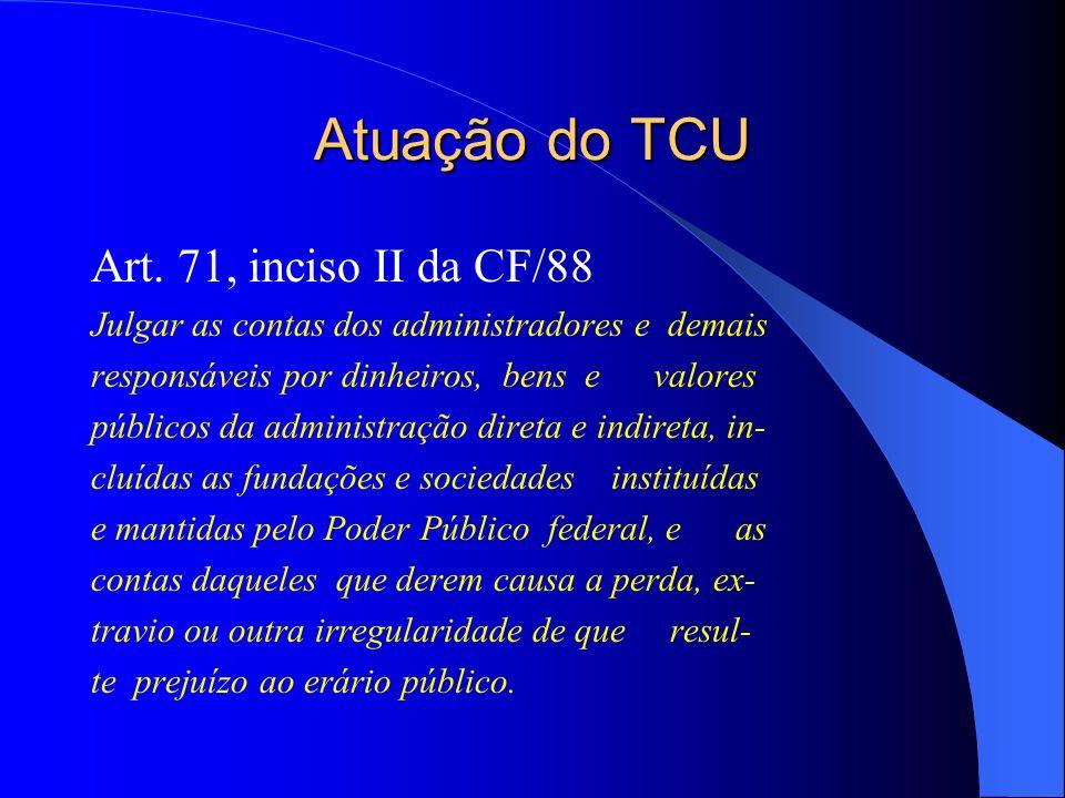 Atuação do TCU Art. 71, inciso II da CF/88 Julgar as contas dos administradores e demais responsáveis por dinheiros, bens e valores públicos da admini