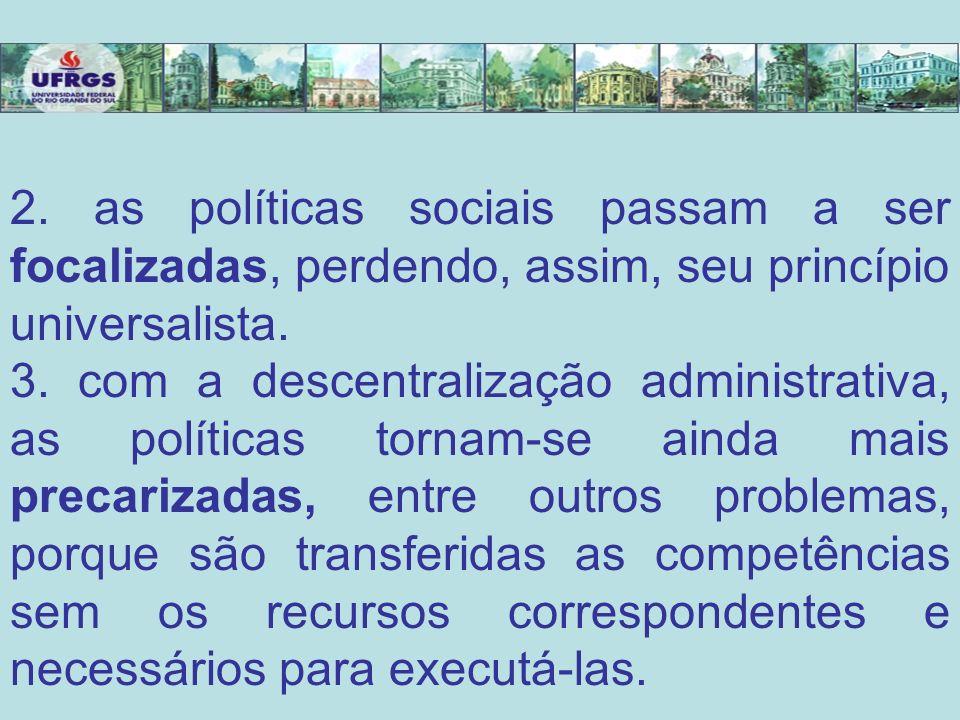 2. as políticas sociais passam a ser focalizadas, perdendo, assim, seu princípio universalista. 3. com a descentralização administrativa, as políticas