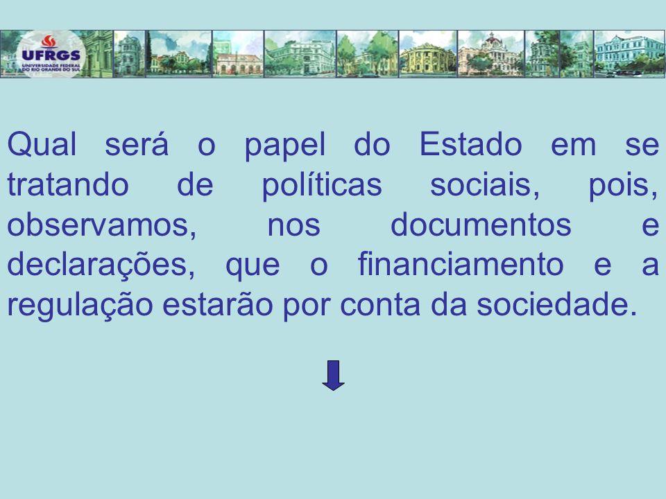 Qual será o papel do Estado em se tratando de políticas sociais, pois, observamos, nos documentos e declarações, que o financiamento e a regulação est