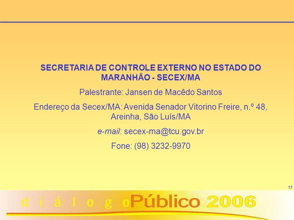 17 SECRETARIA DE CONTROLE EXTERNO NO ESTADO DO MARANHÃO - SECEX/MA Palestrante: Jansen de Macêdo Santos Endereço da Secex/MA: Avenida Senador Vitorino Freire, n.º 48, Areinha, São Luís/MA e-mail: secex-ma@tcu.gov.br Fone: (98) 3232-9970
