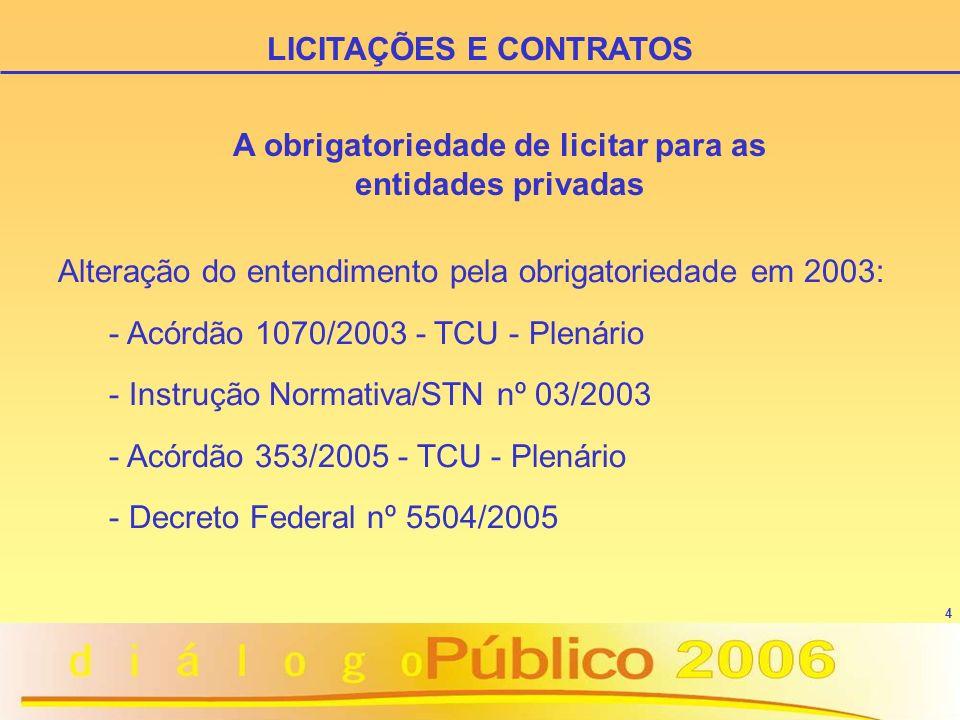 4 Alteração do entendimento pela obrigatoriedade em 2003: - Acórdão 1070/2003 - TCU - Plenário - Instrução Normativa/STN nº 03/2003 - Acórdão 353/2005 - TCU - Plenário - Decreto Federal nº 5504/2005 LICITAÇÕES E CONTRATOS A obrigatoriedade de licitar para as entidades privadas
