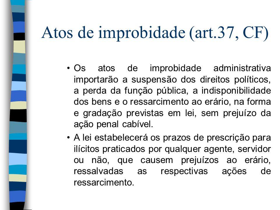Atos de improbidade (art.37, CF) Os atos de improbidade administrativa importarão a suspensão dos direitos políticos, a perda da função pública, a ind