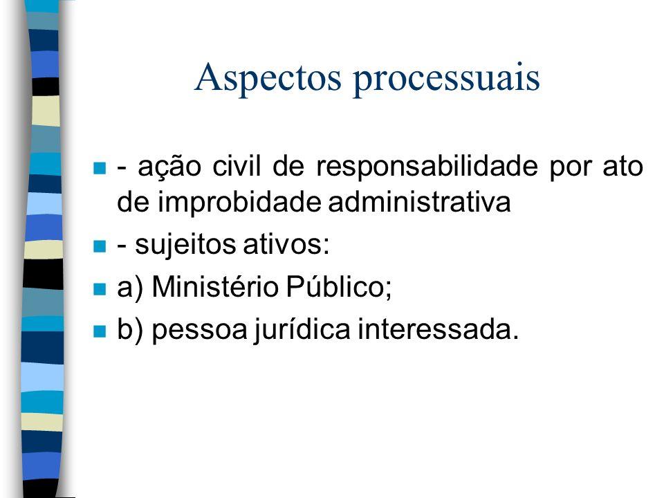 Aspectos processuais n - ação civil de responsabilidade por ato de improbidade administrativa n - sujeitos ativos: n a) Ministério Público; n b) pessoa jurídica interessada.