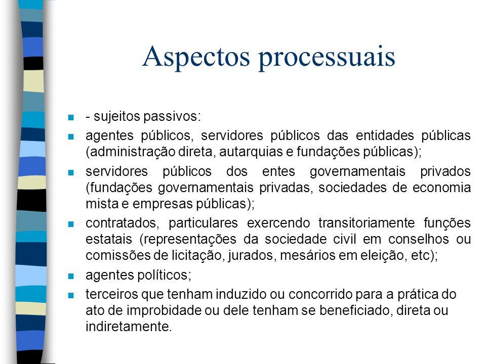 Aspectos processuais n - sujeitos passivos: n agentes públicos, servidores públicos das entidades públicas (administração direta, autarquias e fundaçõ
