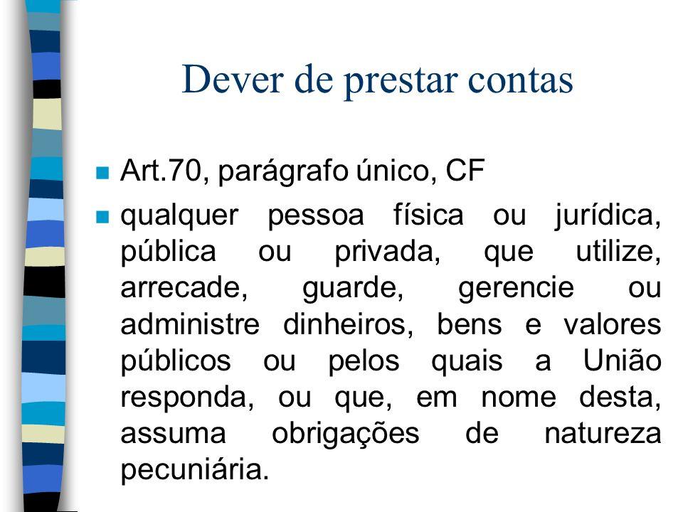 Dever de prestar contas n Art.70, parágrafo único, CF n qualquer pessoa física ou jurídica, pública ou privada, que utilize, arrecade, guarde, gerenci