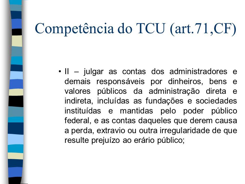 Competência do TCU (art.71,CF) II – julgar as contas dos administradores e demais responsáveis por dinheiros, bens e valores públicos da administração