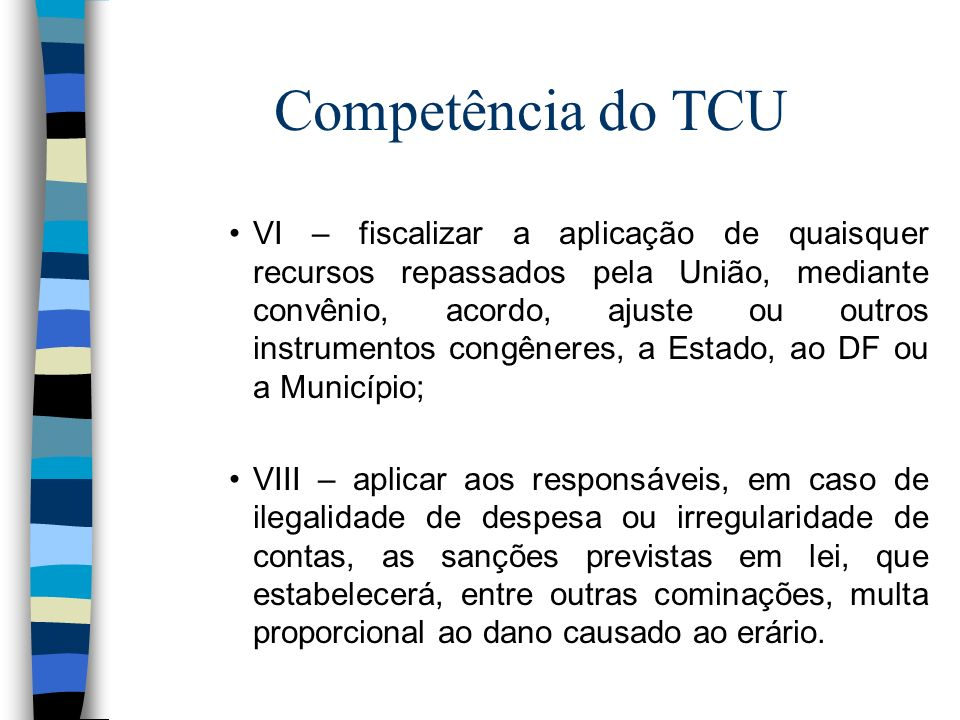 Competência do TCU VI – fiscalizar a aplicação de quaisquer recursos repassados pela União, mediante convênio, acordo, ajuste ou outros instrumentos c