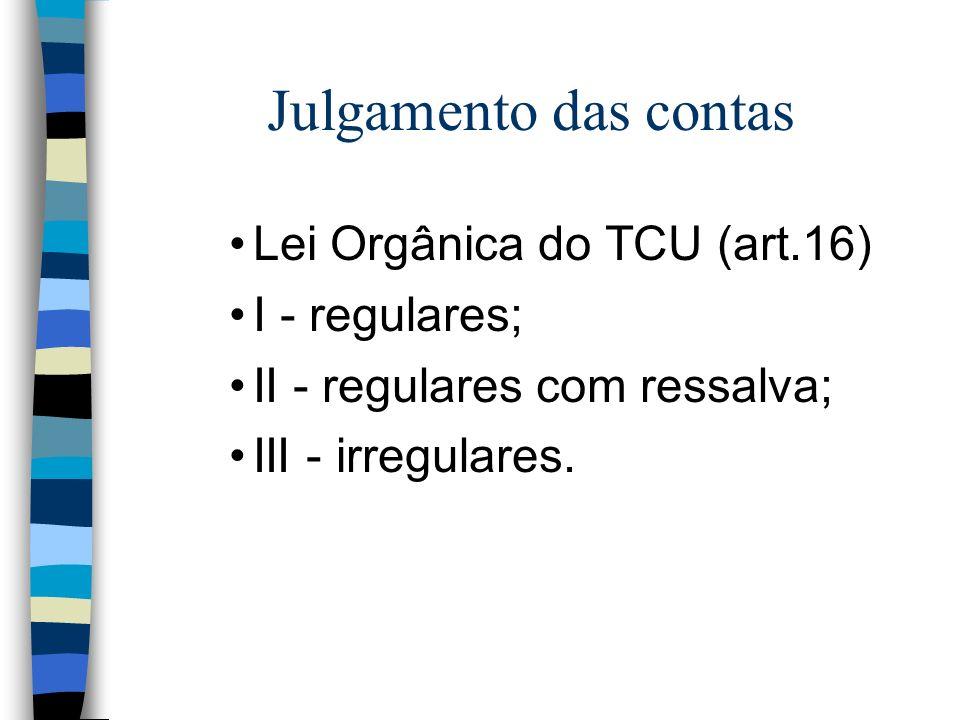 Julgamento das contas Lei Orgânica do TCU (art.16) I - regulares; II - regulares com ressalva; III - irregulares.