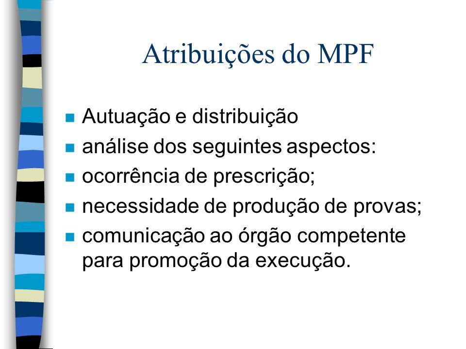 Atribuições do MPF n Autuação e distribuição n análise dos seguintes aspectos: n ocorrência de prescrição; n necessidade de produção de provas; n comunicação ao órgão competente para promoção da execução.