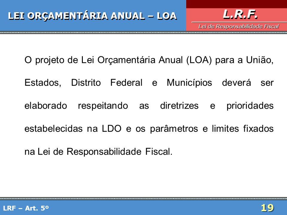 19 LEI ORÇAMENTÁRIA ANUAL – LOA O projeto de Lei Orçamentária Anual (LOA) para a União, Estados, Distrito Federal e Municípios deverá ser elaborado re