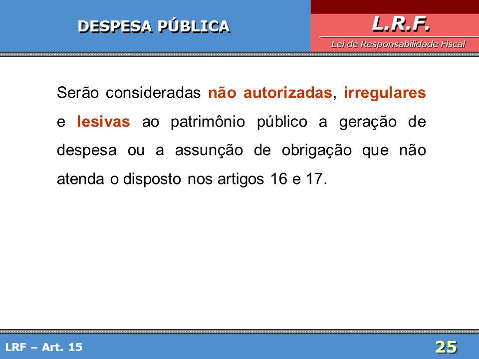 25 LRF – Art. 15 DESPESA PÚBLICA Serão consideradas não autorizadas, irregulares e lesivas ao patrimônio público a geração de despesa ou a assunção de