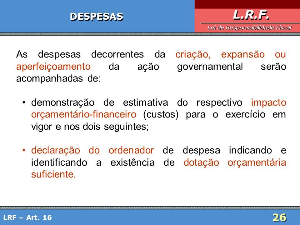 26 LRF – Art. 16 DESPESAS As despesas decorrentes da criação, expansão ou aperfeiçoamento da ação governamental serão acompanhadas de: demonstração de