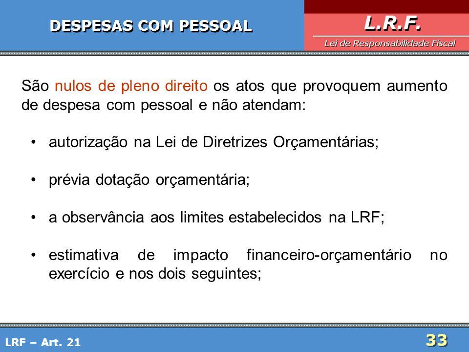 33 DESPESAS COM PESSOAL São nulos de pleno direito os atos que provoquem aumento de despesa com pessoal e não atendam: autorização na Lei de Diretrize