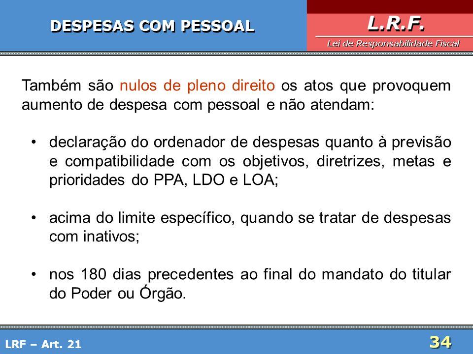 34 DESPESAS COM PESSOAL Também são nulos de pleno direito os atos que provoquem aumento de despesa com pessoal e não atendam: declaração do ordenador