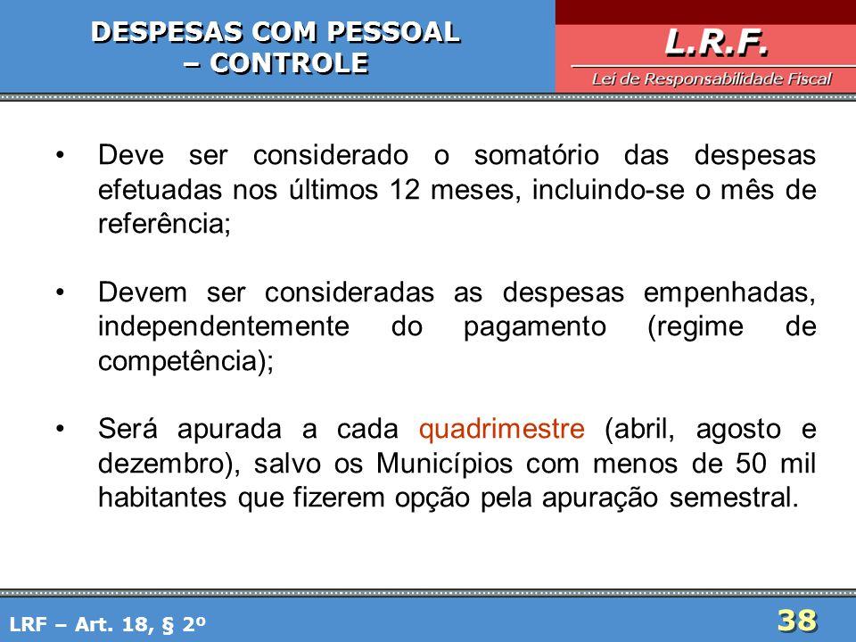 38 DESPESAS COM PESSOAL – CONTROLE DESPESAS COM PESSOAL – CONTROLE Deve ser considerado o somatório das despesas efetuadas nos últimos 12 meses, inclu