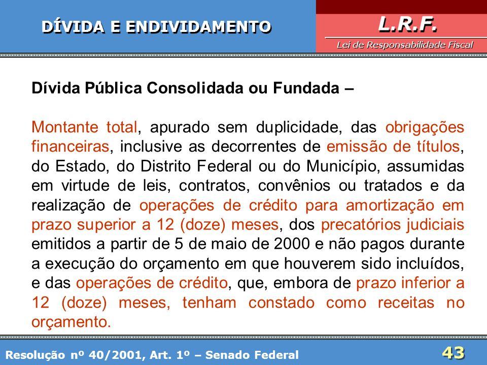 43 DÍVIDA E ENDIVIDAMENTO Dívida Pública Consolidada ou Fundada – Montante total, apurado sem duplicidade, das obrigações financeiras, inclusive as de