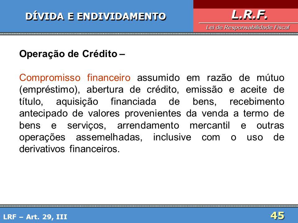 45 DÍVIDA E ENDIVIDAMENTO Operação de Crédito – Compromisso financeiro assumido em razão de mútuo (empréstimo), abertura de crédito, emissão e aceite