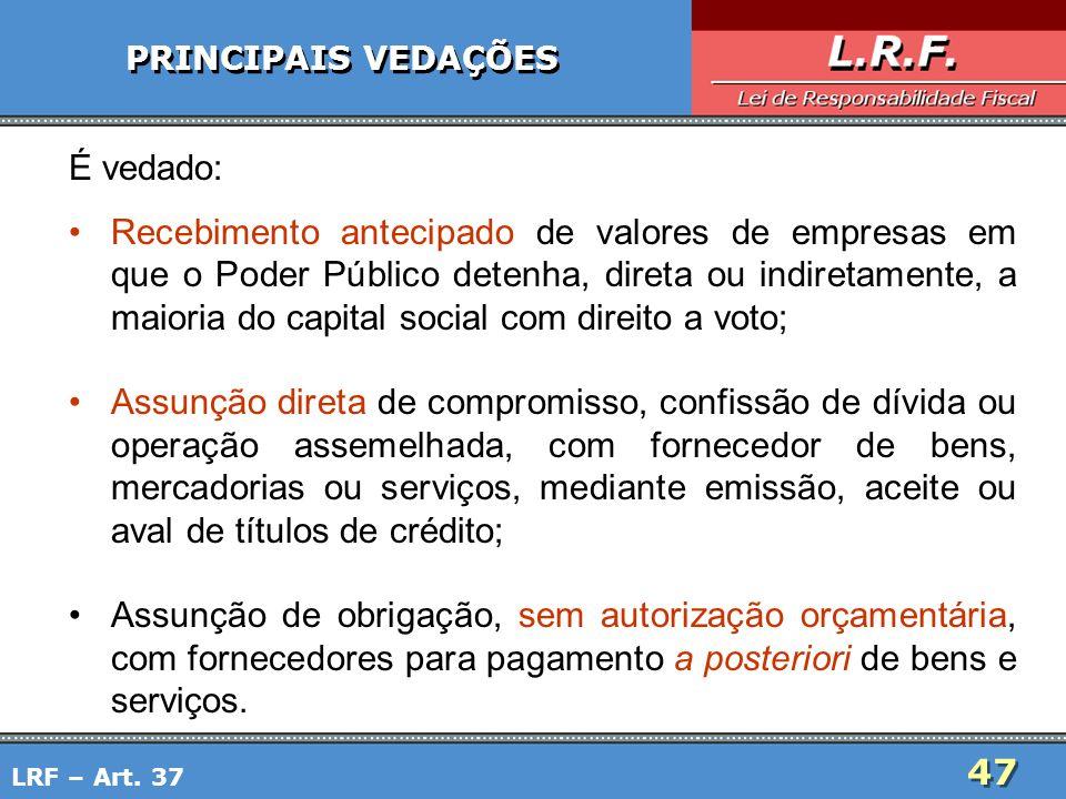 47 PRINCIPAIS VEDAÇÕES É vedado: Recebimento antecipado de valores de empresas em que o Poder Público detenha, direta ou indiretamente, a maioria do c