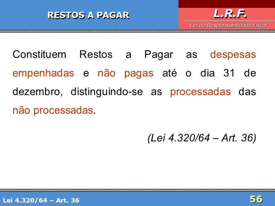 56 RESTOS A PAGAR Constituem Restos a Pagar as despesas empenhadas e não pagas até o dia 31 de dezembro, distinguindo-se as processadas das não proces