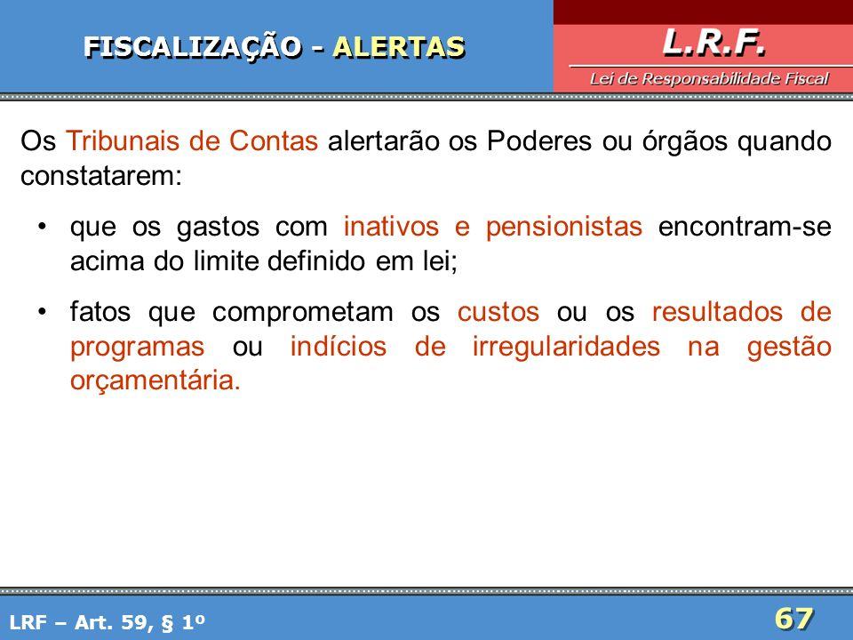 67 FISCALIZAÇÃO - ALERTAS Os Tribunais de Contas alertarão os Poderes ou órgãos quando constatarem: que os gastos com inativos e pensionistas encontra