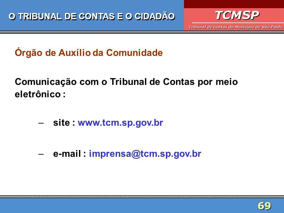 69 O TRIBUNAL DE CONTAS E O CIDADÃO Órgão de Auxílio da Comunidade Comunicação com o Tribunal de Contas por meio eletrônico : –site : www.tcm.sp.gov.b