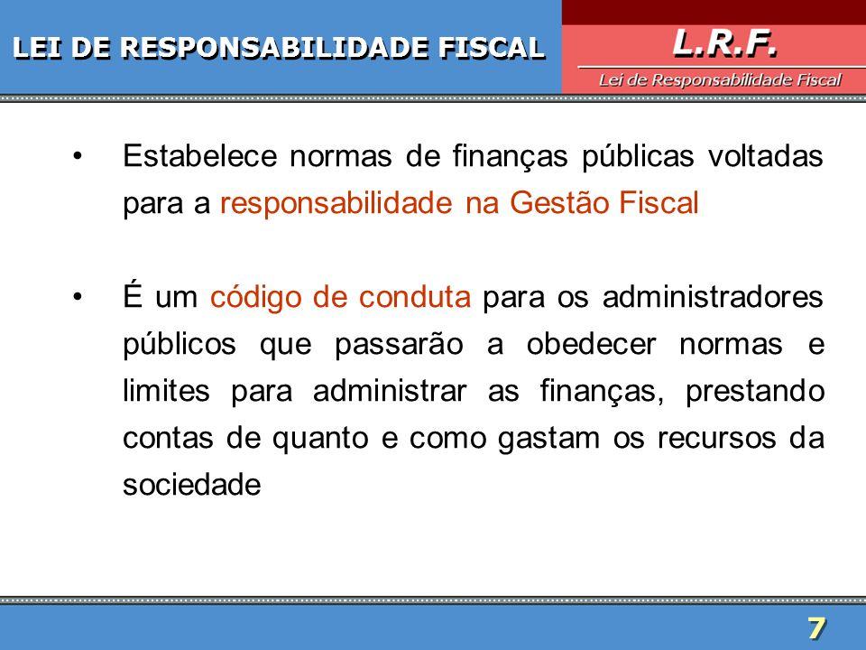 7 LEI DE RESPONSABILIDADE FISCAL Estabelece normas de finanças públicas voltadas para a responsabilidade na Gestão Fiscal É um código de conduta para