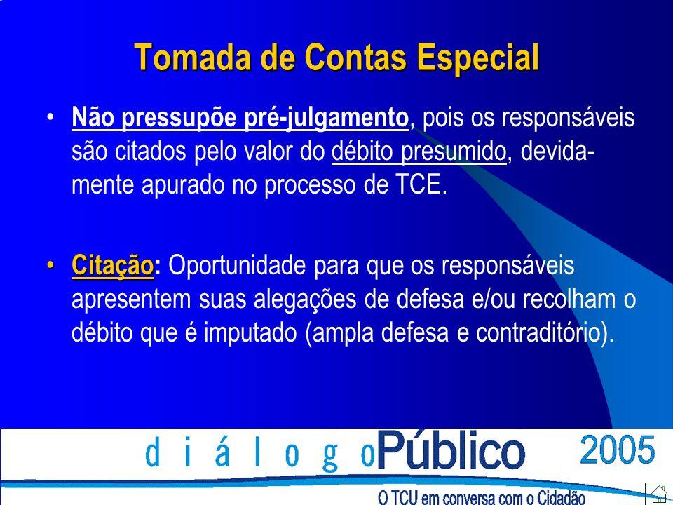 Tomada de Contas Especial Não pressupõe pré-julgamento, pois os responsáveis são citados pelo valor do débito presumido, devida- mente apurado no processo de TCE.