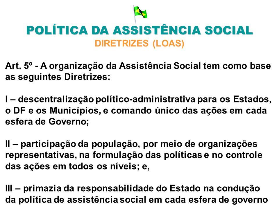 POLÍTICA DA ASSISTÊNCIA SOCIAL DIRETRIZES (LOAS) Art. 5º - A organização da Assistência Social tem como base as seguintes Diretrizes: I – descentraliz