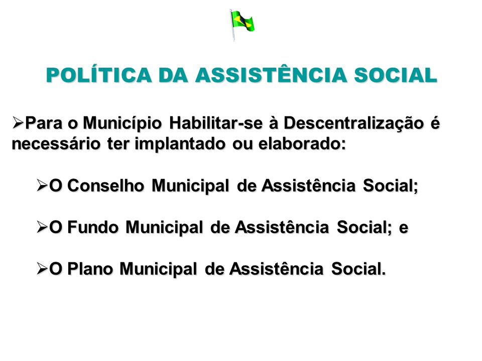 POLÍTICA DA ASSISTÊNCIA SOCIAL Para o Município Habilitar-se à Descentralização é necessário ter implantado ou elaborado: Para o Município Habilitar-s