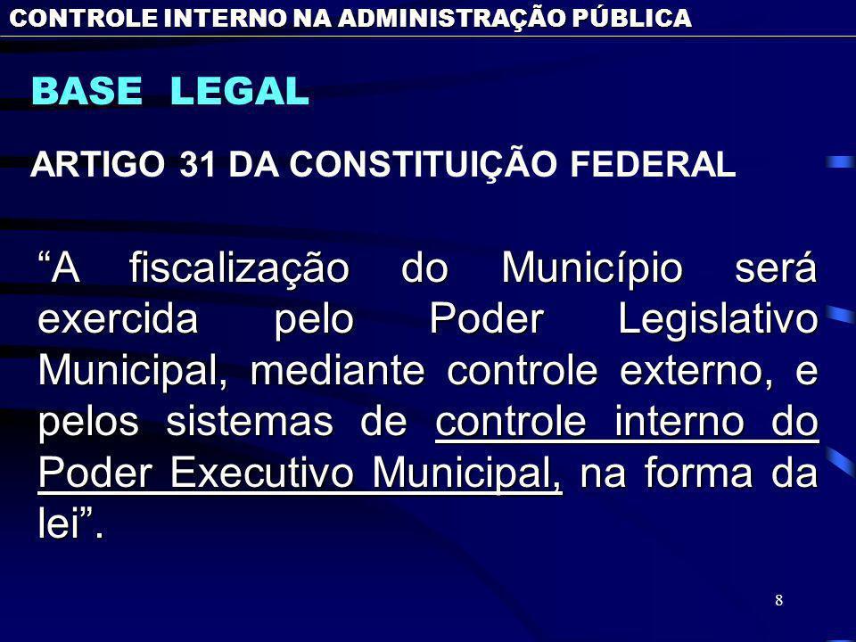 8 BASE LEGAL ARTIGO 31 DA CONSTITUIÇÃO FEDERAL CONTROLE INTERNO NA ADMINISTRAÇÃO PÚBLICA A fiscalização do Município será exercida pelo Poder Legislativo Municipal, mediante controle externo, e pelos sistemas de controle interno do Poder Executivo Municipal, na forma da lei.