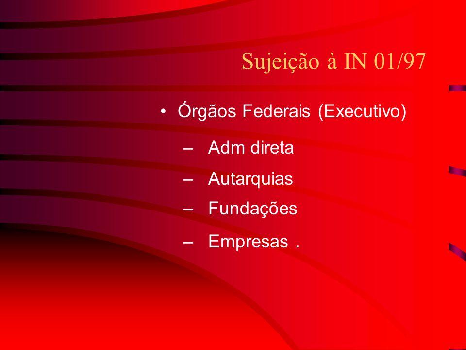 Sujeição à IN 01/97 Órgãos Federais (Executivo) –Adm direta –Autarquias –Fundações –Empresas.