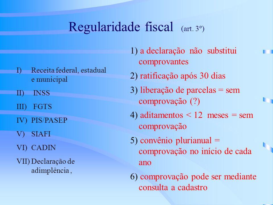 Regularidade fiscal (art. 3º) I) Receita federal, estadual e municipal II) INSS III) FGTS IV) PIS/PASEP V) SIAFI VI) CADIN VII)Declaração de adimplênc