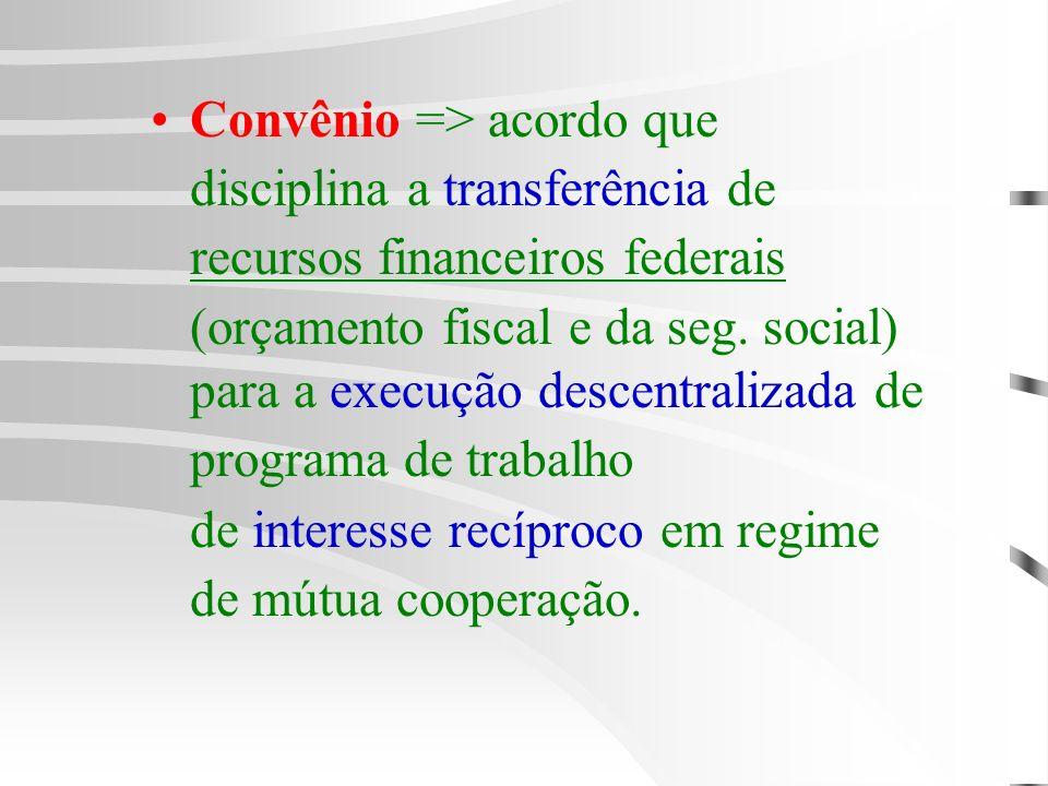 Convênio => acordo que disciplina a transferência de recursos financeiros federais (orçamento fiscal e da seg. social) para a execução descentralizada