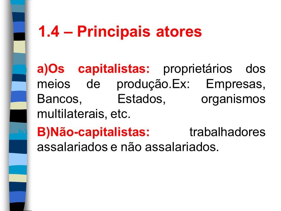 1.4 – Principais atores a) a)Os capitalistas: proprietários dos meios de produção.Ex: Empresas, Bancos, Estados, organismos multilaterais, etc. b) B)N