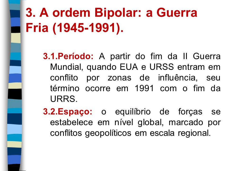 3. A ordem Bipolar: a Guerra Fria (1945-1991). 3.1.Período: A partir do fim da II Guerra Mundial, quando EUA e URSS entram em conflito por zonas de in