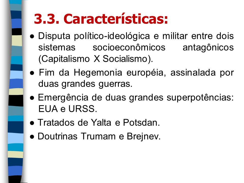 3.3. Características: Disputa político-ideológica e militar entre dois sistemas socioeconômicos antagônicos (Capitalismo X Socialismo). Fim da Hegemon