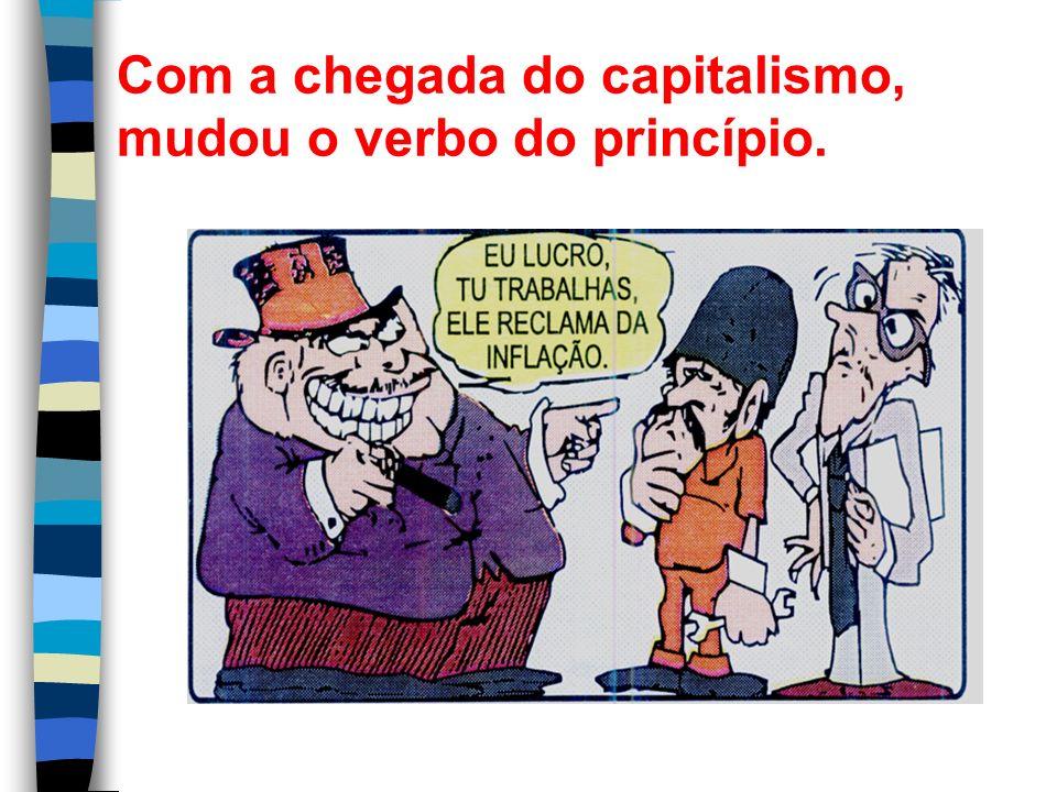 Com a chegada do capitalismo, mudou o verbo do princípio.