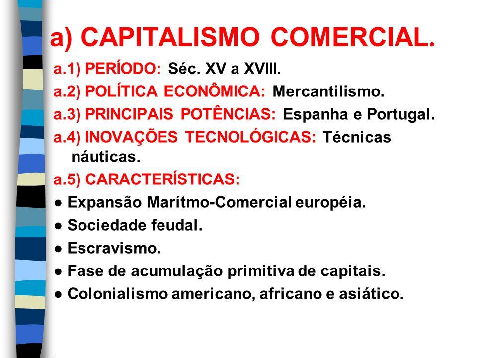 a) CAPITALISMO COMERCIAL. a.1) PERÍODO: Séc. XV a XVIII. a.2) POLÍTICA ECONÔMICA: Mercantilismo. a.3) PRINCIPAIS POTÊNCIAS: Espanha e Portugal. a.4) I