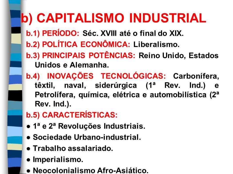 b) CAPITALISMO INDUSTRIAL b.1) PERÍODO: Séc. XVIII até o final do XIX. b.2) POLÍTICA ECONÔMICA: Liberalismo. b.3) PRINCIPAIS POTÊNCIAS: Reino Unido, E