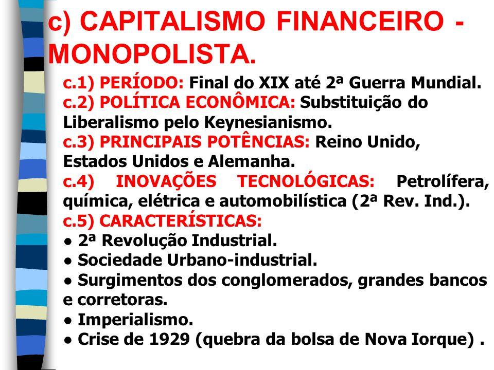 c) CAPITALISMO FINANCEIRO - MONOPOLISTA. c.1) PERÍODO: Final do XIX até 2ª Guerra Mundial. c.2) POLÍTICA ECONÔMICA: Substituição do Liberalismo pelo K