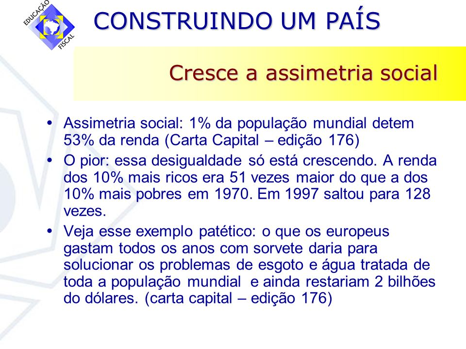 CONSTRUINDO UM PAÍS CONSTRUINDO UM PAÍS Cresce a assimetria social Assimetria social: 1% da população mundial detem 53% da renda (Carta Capital – ediç