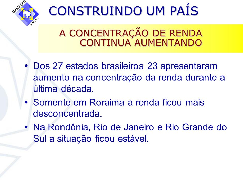 CONSTRUINDO UM PAÍS CONSTRUINDO UM PAÍS A CONCENTRAÇÃO DE RENDA CONTINUA AUMENTANDO Dos 27 estados brasileiros 23 apresentaram aumento na concentração