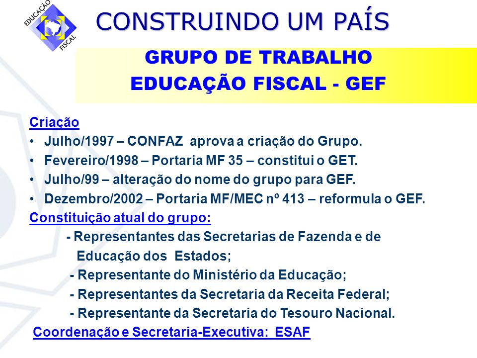 CONSTRUINDO UM PAÍS CONSTRUINDO UM PAÍS Portaria MF/MEC nº 413 já previu a criação do Grupo de Educação Fiscal dos Municípios – GEFM (artigo 20).
