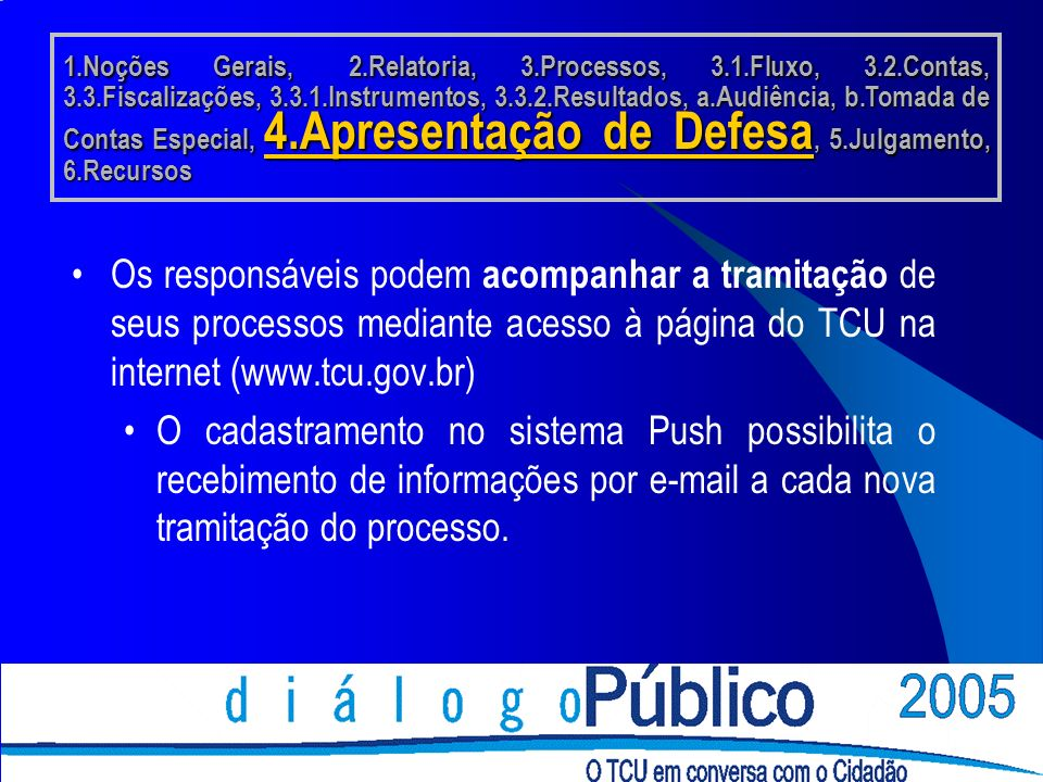Os responsáveis podem acompanhar a tramitação de seus processos mediante acesso à página do TCU na internet (www.tcu.gov.br) O cadastramento no sistema Push possibilita o recebimento de informações por e-mail a cada nova tramitação do processo.