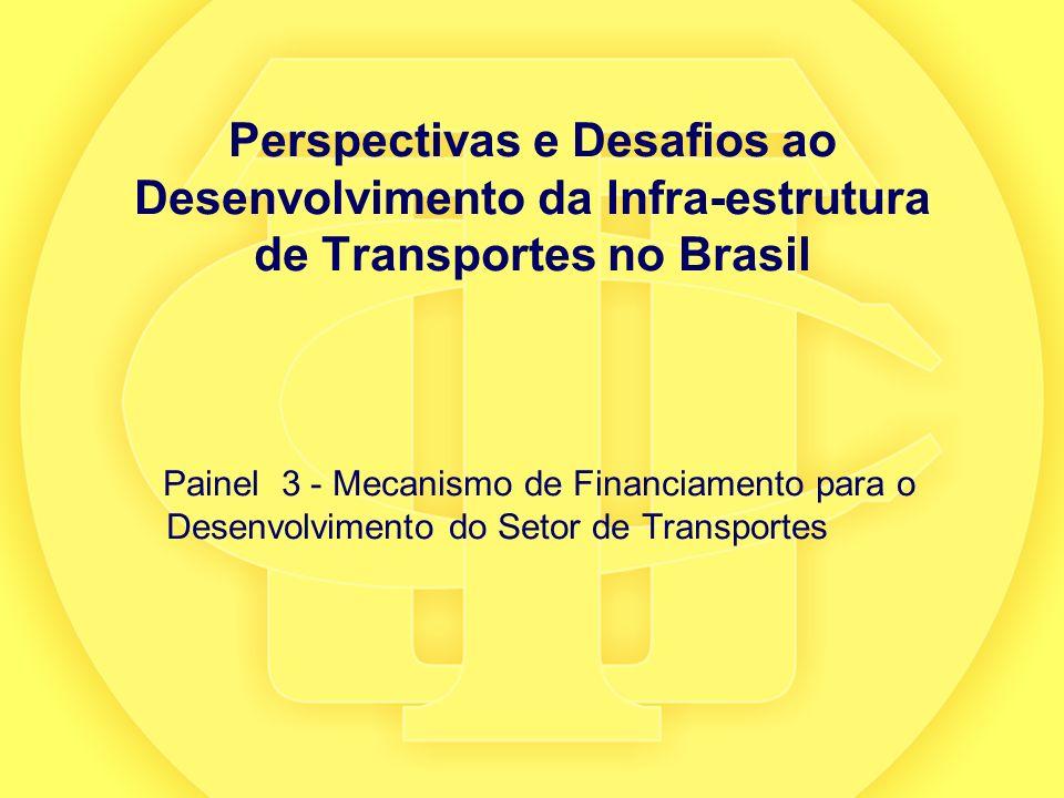 Perspectivas e Desafios ao Desenvolvimento da Infra-estrutura de Transportes no Brasil Painel 3 - Mecanismo de Financiamento para o Desenvolvimento do