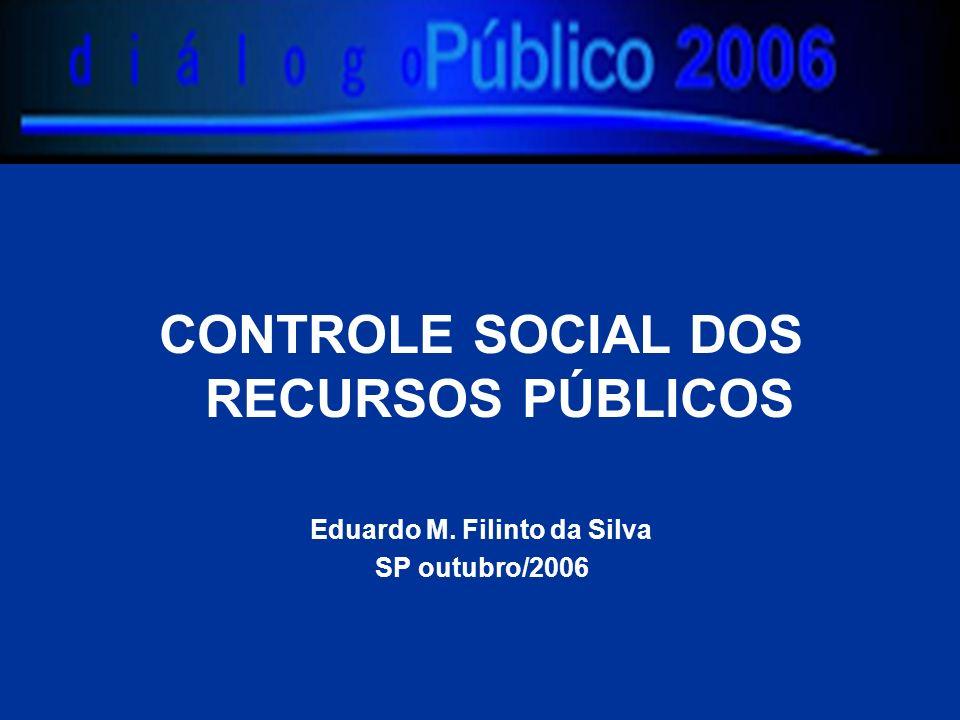 CONTROLE SOCIAL DOS RECURSOS PÚBLICOS Eduardo M. Filinto da Silva SP outubro/2006