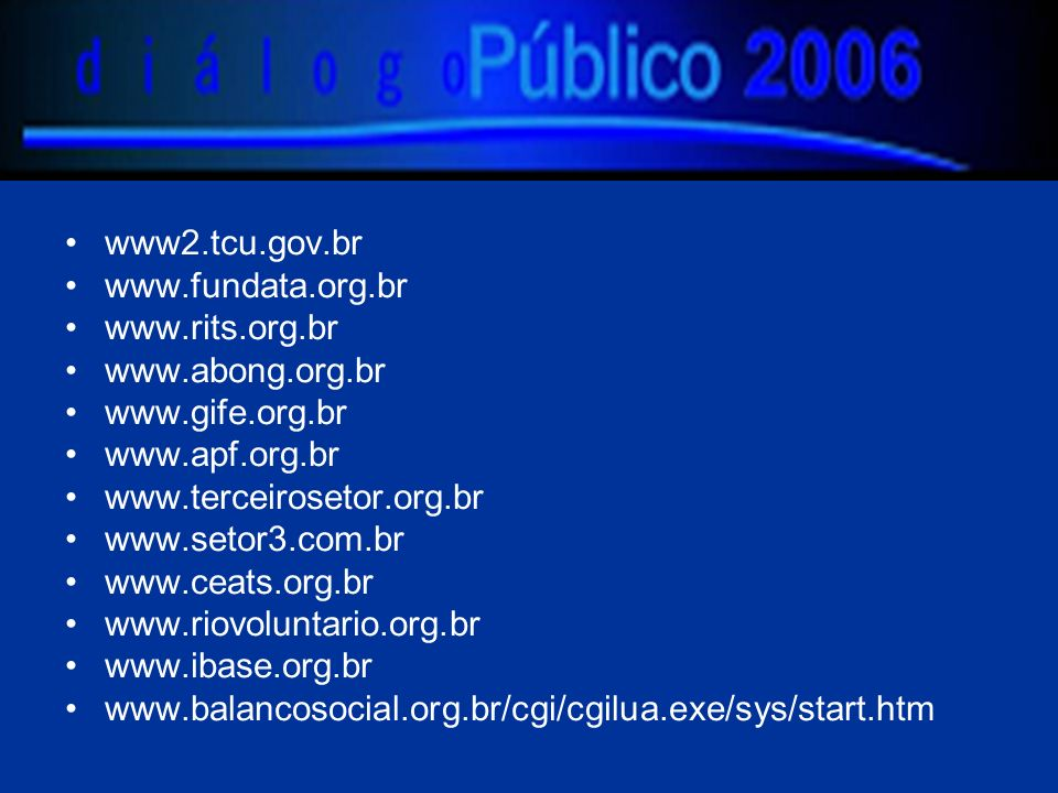 www2.tcu.gov.br www.fundata.org.br www.rits.org.br www.abong.org.br www.gife.org.br www.apf.org.br www.terceirosetor.org.br www.setor3.com.br www.ceats.org.br www.riovoluntario.org.br www.ibase.org.br www.balancosocial.org.br/cgi/cgilua.exe/sys/start.htm
