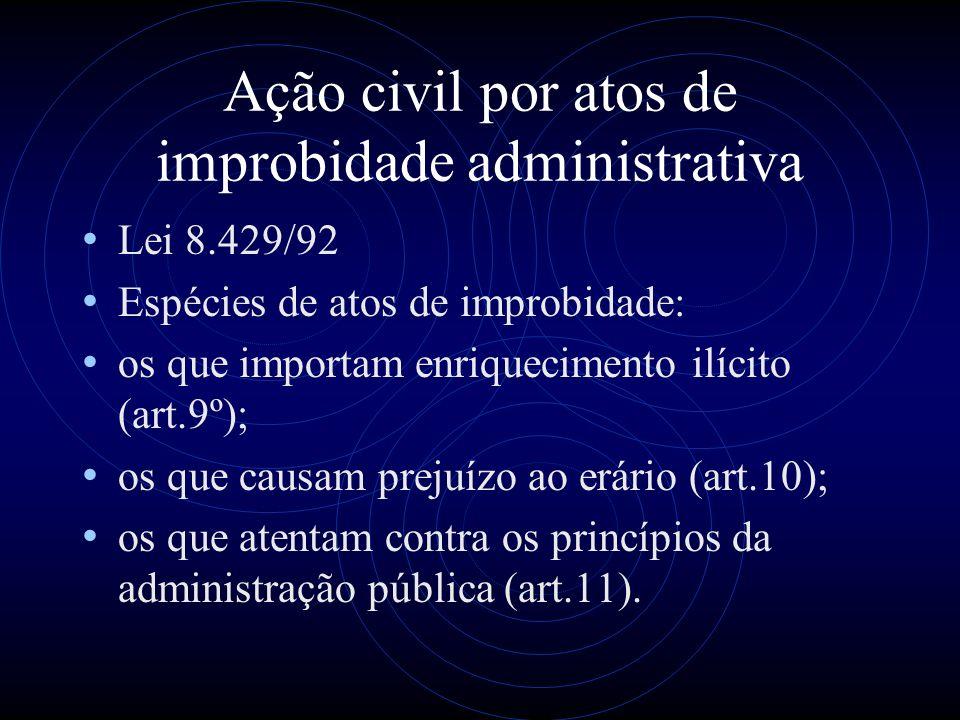 Ação civil por atos de improbidade administrativa Lei 8.429/92 Espécies de atos de improbidade: os que importam enriquecimento ilícito (art.9º); os qu