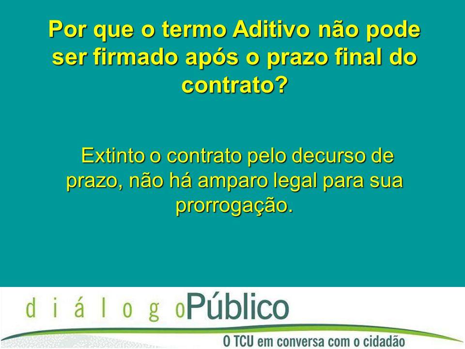Por que o termo Aditivo não pode ser firmado após o prazo final do contrato? Extinto o contrato pelo decurso de prazo, não há amparo legal para sua pr